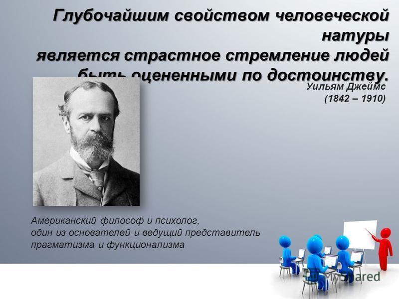 Глубочайшим свойством человеческой натуры является страстное стремление людей быть оцененными по достоинству. Американский философ и психолог, один из основателей и ведущий представитель прагматизма и функционализма Уильям Джеймс (1842 – 1910)