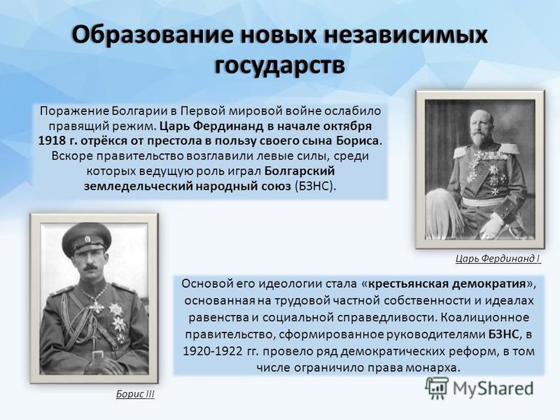 Образование новых независимых государств Поражение Болгарии в Первой мировой войне ослабило правящий режим. Царь Фердинанд в начале октября 1918 г. отрёкся от престола в пользу своего сына Бориса. Вскоре правительство возглавили левые силы, среди кот
