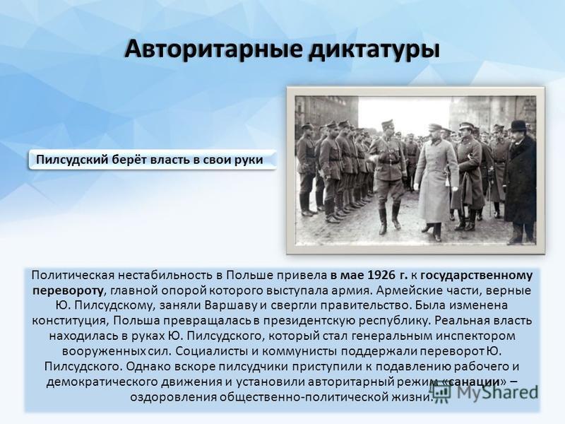 Авторитарные диктатуры Авторитарные диктатуры Политическая нестабильность в Польше привела в мае 1926 г. к государственному перевороту, главной опорой которого выступала армия. Армейские части, верные Ю. Пилсудскому, заняли Варшаву и свергли правител