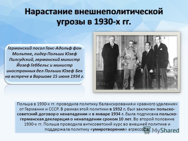 Нарастание внешнеполитической угрозы в 1930-х гг. Польша в 1930-х гг. проводила политику балансирования и «равного удаления» от Германии и СССР. В рамках этой политики в 1932 г. был заключен польско- советский договор о ненападении и в январе 1934 г.