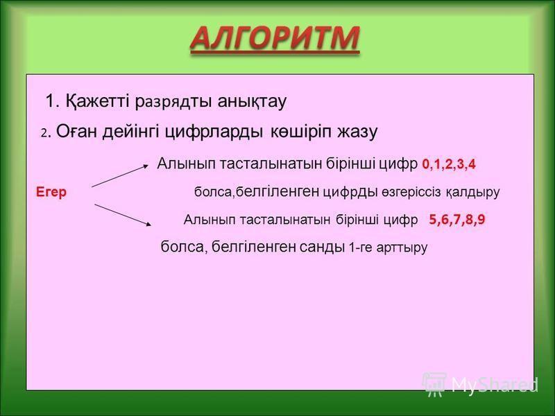 1.Қажетті разряд ты анықтау Алынып тасталынатын бірінші цифр 0,1,2,3,4 Егер болта,б елгіленген цифр ты өзгеріссіз қалтыру Алынып тасталынатын бірінші цифр 5,6,7,8,9 болта, белгіленген санты 1-ге арттыру 2. Оған дейінгі цифрларты көшіріп жазу