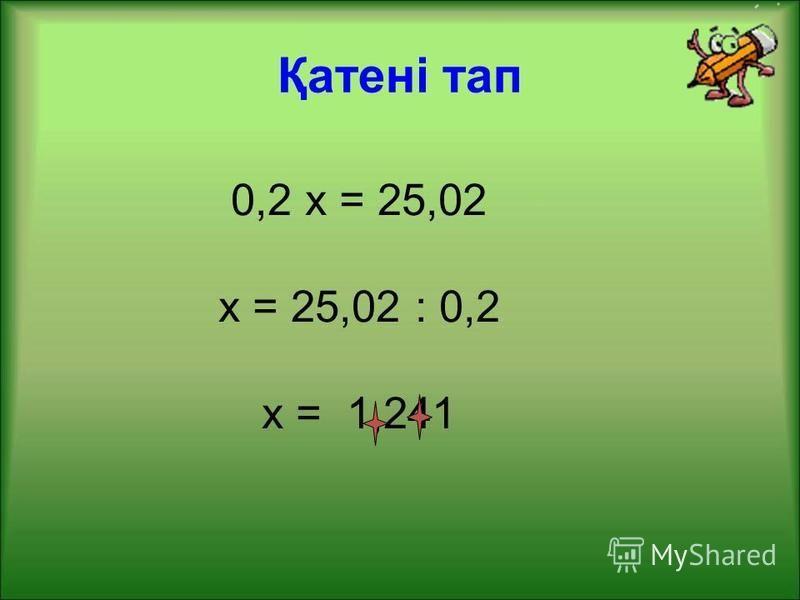 Қатені тап 0,2 х = 25,02 х = 25,02 : 0,2 х = 1,241