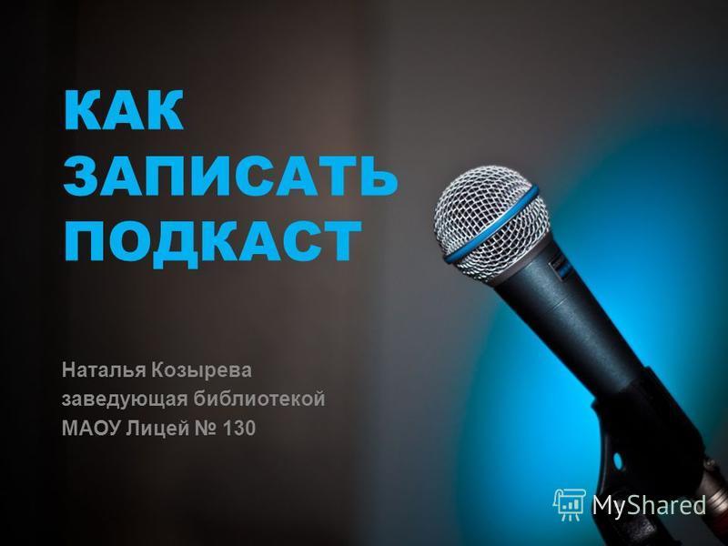 КАК ЗАПИСАТЬ ПОДКАСТ Наталья Козырева заведующая библиотекой МАОУ Лицей 130