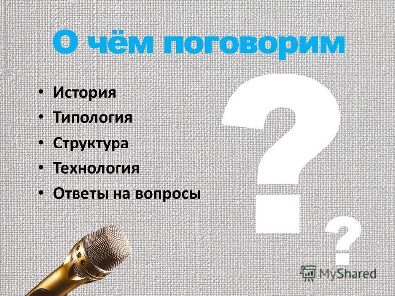 О чём поговорим История Типология Структура Технология Ответы на вопросы ? ?