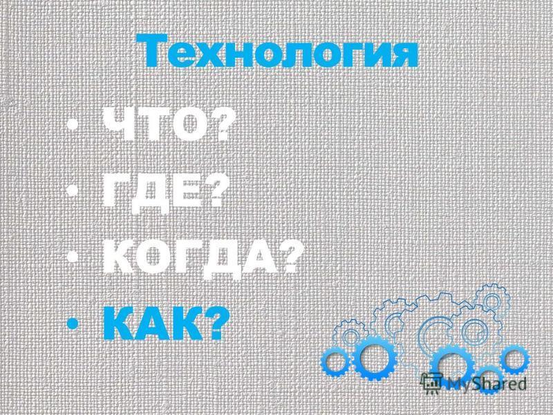 Технология ЧТО? ГДЕ? КОГДА? КАК?