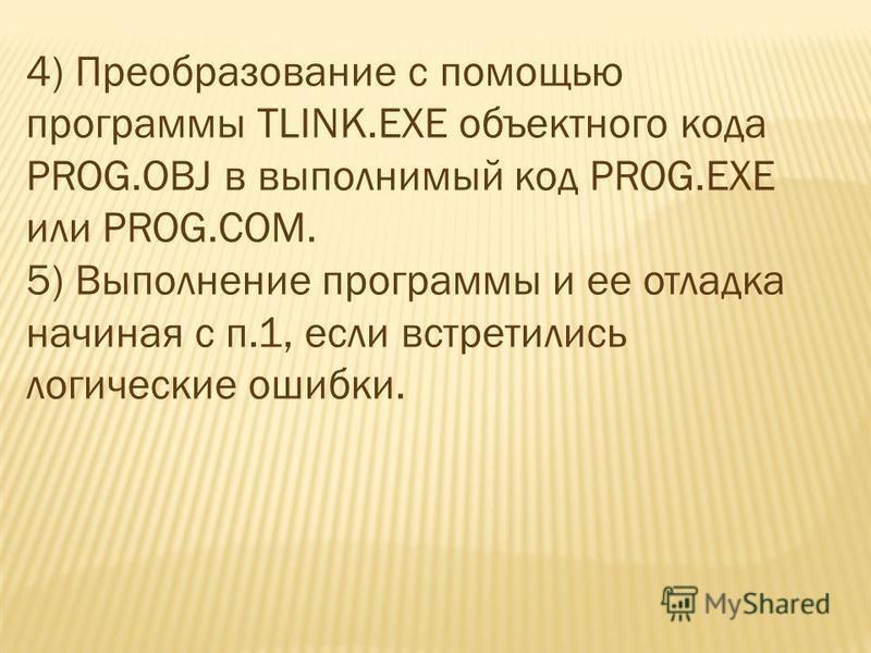 4) Преобразование с помощью программы TLINK.EXE объектного кода PROG.OBJ в выполнимый код PROG.EXE или PROG.COM. 5) Выполнение программы и ее отладка начиная с п.1, если встретились логические ошибки.