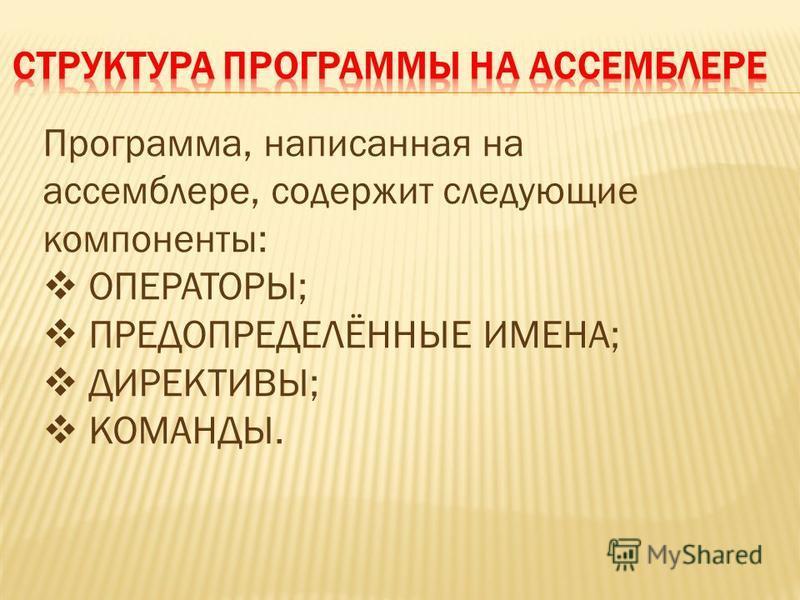 Программа, написанная на ассемблере, содержит следующие компоненты: ОПЕРАТОРЫ; ПРЕДОПРЕДЕЛЁННЫЕ ИМЕНА; ДИРЕКТИВЫ; КОМАНДЫ.