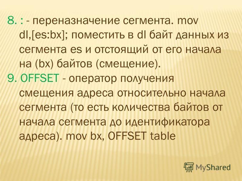 8. : - переназначение сегмента. mov dl,[es:bx]; поместить в dl байт данных из сегмента es и отстоящий от его начала на (bx) байтов (смещение). 9. OFFSET - оператор получения смещения адреса относительно начала сегмента (то есть количества байтов от н