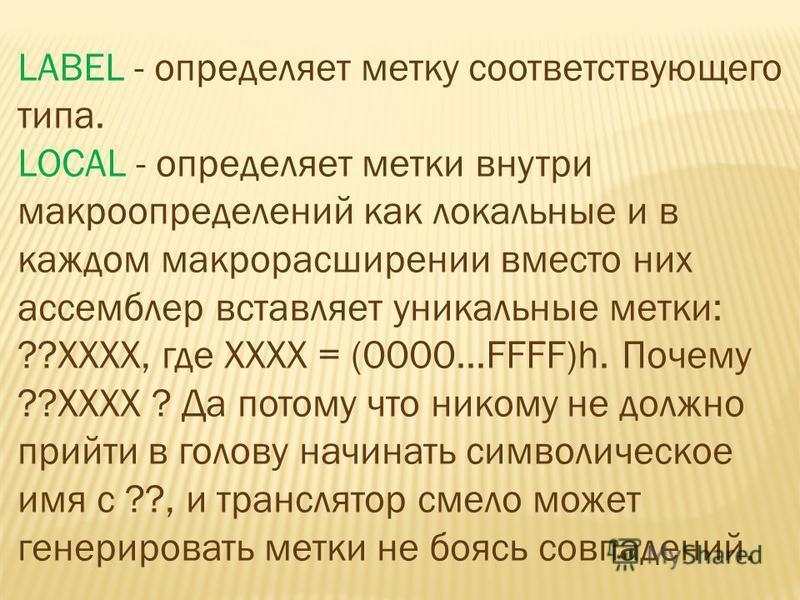 LABEL - определяет метку соответствующего типа. LOCAL - определяет метки внутри макроопределений как локальные и в каждом макрорасширении вместо них ассемблер вставляет уникальные метки: ??XXXX, где XXXX = (0000...FFFF)h. Почему ??XXXX ? Да потому чт