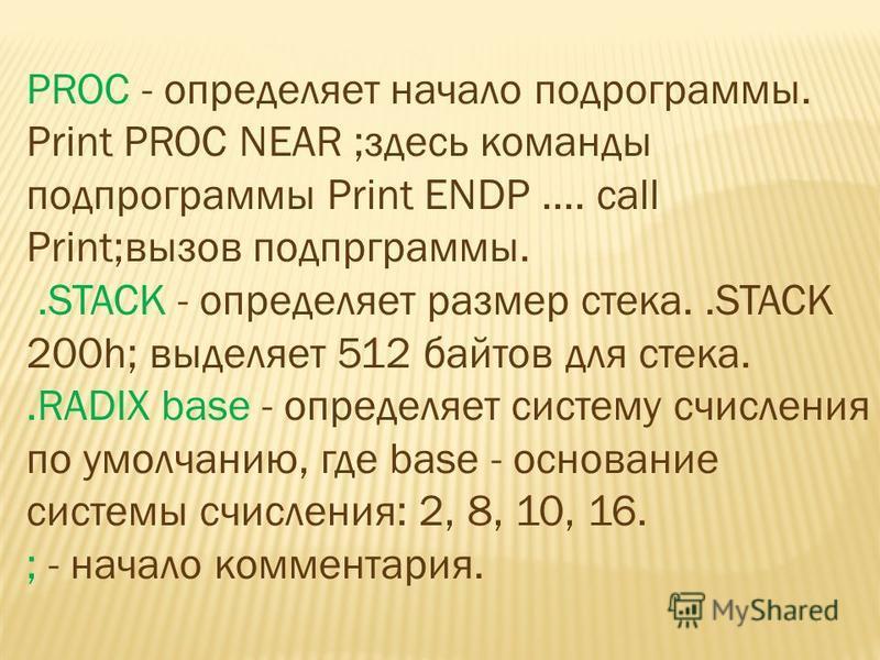 PROC - определяет начало подпрограммы. Print PROC NEAR ;здесь команды подпрограммы Print ENDP.... call Print;вызов подпрограммы..STACK - определяет размер стека..STACK 200h; выделяет 512 байтов для стека..RADIX base - определяет систему счисления по