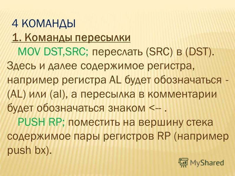 4 КОМАНДЫ 1. Команды пересылки MOV DST,SRC; переслать (SRC) в (DST). Здесь и далее содержимое регистра, например регистра AL будет обозначаться - (AL) или (al), а пересылка в комментарии будет обозначаться знаком <--. PUSH RP; поместить на вершину ст