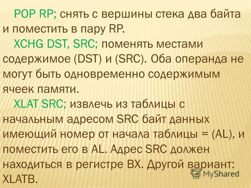 POP RP; снять с вершины стека два байта и поместить в пару RP. XCHG DST, SRC; поменять местами содержимое (DST) и (SRC). Оба операнда не могут быть одновременно содержимым ячеек памяти. XLAT SRC; извлечь из таблицы с начальным адресом SRC байт данных