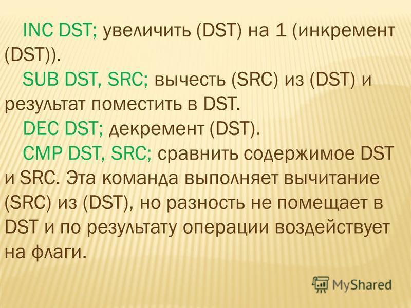 INC DST; увеличить (DST) на 1 (инкремент (DST)). SUB DST, SRC; вычесть (SRC) из (DST) и результат поместить в DST. DEC DST; декремент (DST). CMP DST, SRC; сравнить содержимое DST и SRC. Эта команда выполняет вычитание (SRC) из (DST), но разность не п