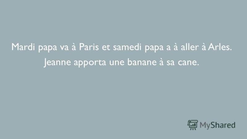 Mardi papa va à Paris et samedi papa a à aller à Arles. Jeanne apporta une banane à sa cane.