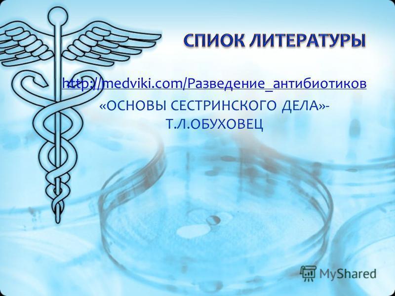 http://medviki.com/Разведение_антибиотиков «ОСНОВЫ СЕСТРИНСКОГО ДЕЛА»- Т.Л.ОБУХОВЕЦ