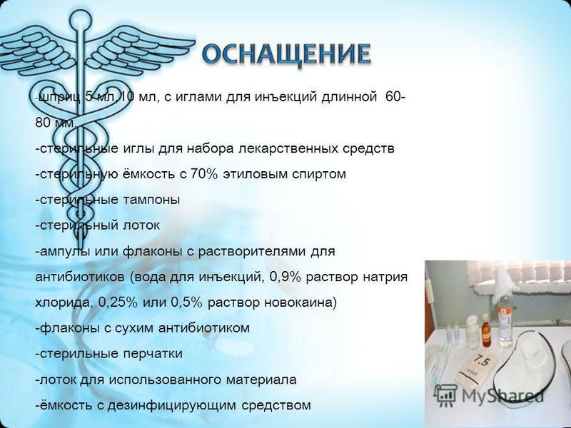 - шприц 5 мл,10 мл, с иглами для инъекций длинной 60- 80 мм. -стерильные иглы для набора лекарственных средств -стерильную ёмкость с 70% этиловым спиртом -стерильные тампоны -стерильный лоток -ампулы или флаконы с растворителями для антибиотиков (вод