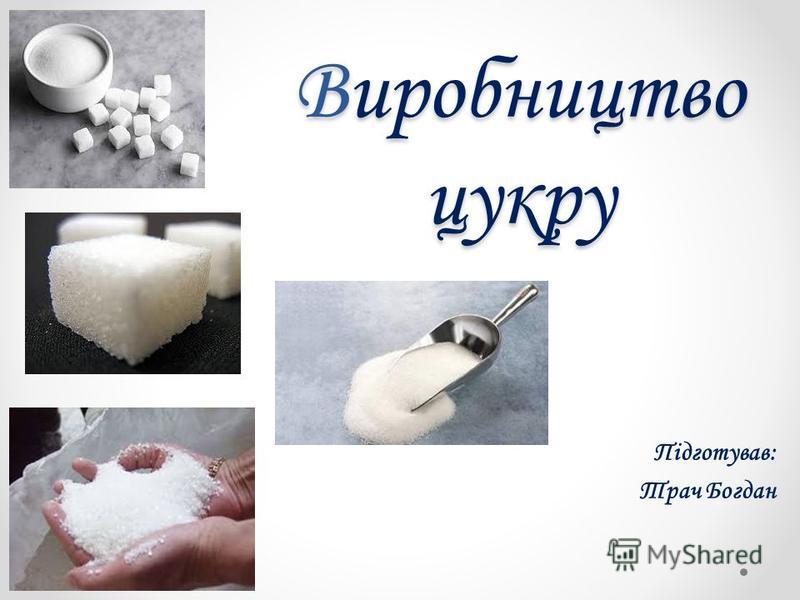 Виробництво цукру Підготував: Трач Богдан