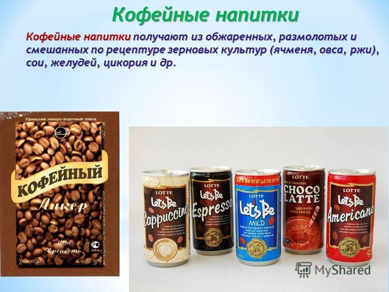 Кофейные напитки Кофейные напитки получают из обжаренных, размолотых и смешанных по рецептуре зерновых культур (ячменя, овса, ржи), сои, желудей, цикория и др.