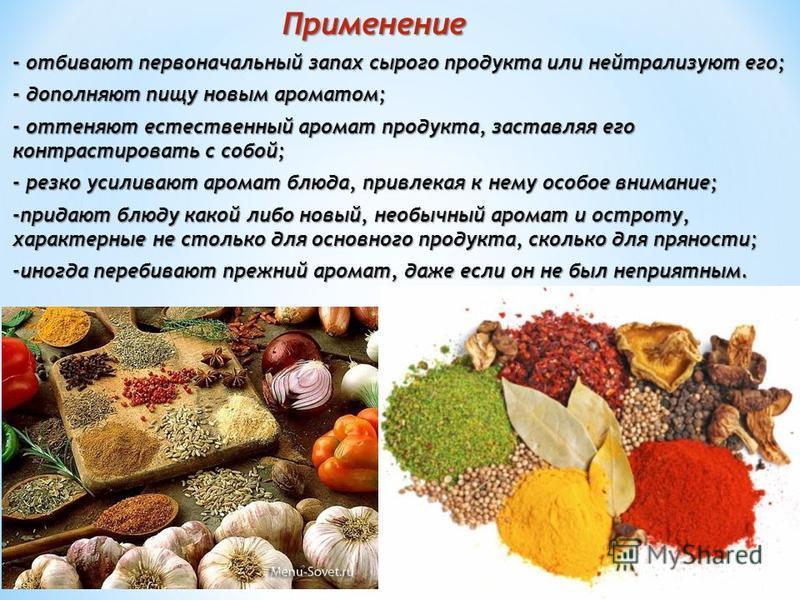 Применение - отбивают первоначальный запах сырого продукта или нейтрализуют его; - дополняют пищу новым ароматом; - оттеняют естественный аромат продукта, заставляя его контрастировать с собой; - резко усиливают аромат блюда, привлекая к нему особое