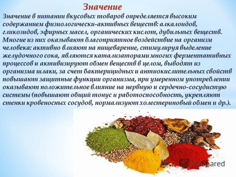 Значение Значение Значение в питании вкусовых товаров определяется высоким содержанием физиологически-активных веществ: алкалоидов, гликозидов, эфирных масел, органических кислот, дубильных веществ. Многие из них оказывают благоприятное воздействие н