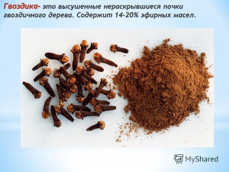 Гвоздика- это высушенные нераскрывшиеся почки гвоздичного дерева. Содержит 14-20% эфирных масел.