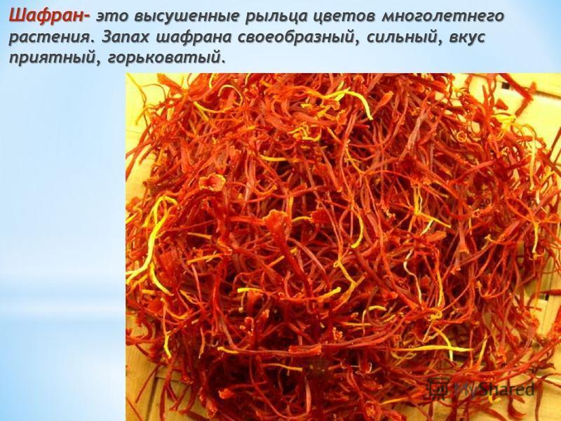 Шафран- это высушенные рыльца цветов многолетнего растения. Запах шафрана своеобразный, сильный, вкус приятный, горьковатый.