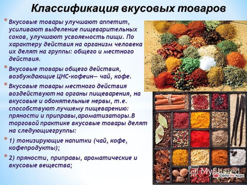 Классификация вкусовых товаров * Вкусовые товары улучшают аппетит, усиливают выделение пищеварительных соков, улучшают усвояемость пищи. По характеру действия на организм человека их делят на группы: общего и местного действия. * Вкусовые товары обще