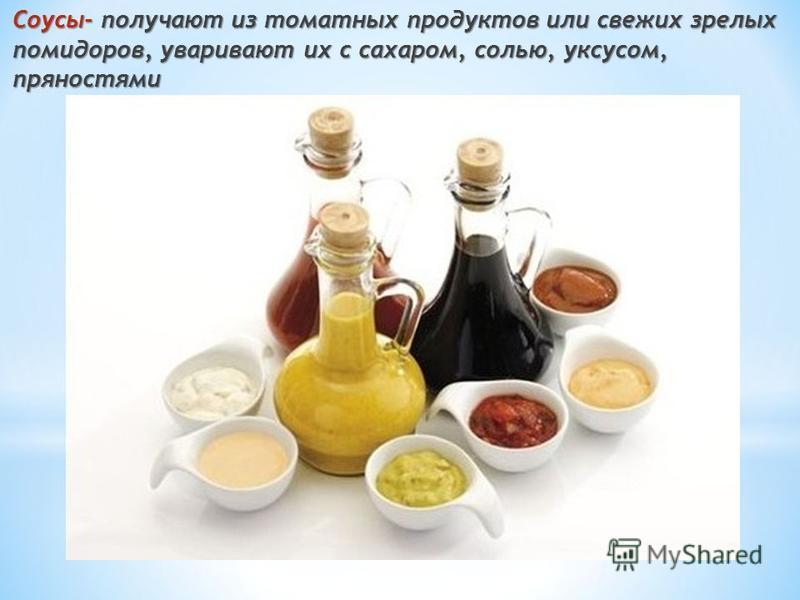 Соусы- получают из томатных продуктов или свежих зрелых помидоров, уваривают их с сахаром, солью, уксусом, пряностями