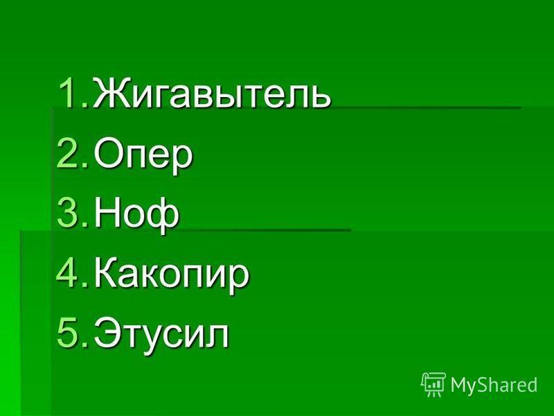 1. Жигавытель 2. Опер 3. Ноф 4. Какопир 5.Этусил