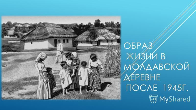 ОБРАЗ ЖИЗНИ В МОЛДАВСКОЙ ДЕРЕВНЕ ПОСЛЕ 1945Г.