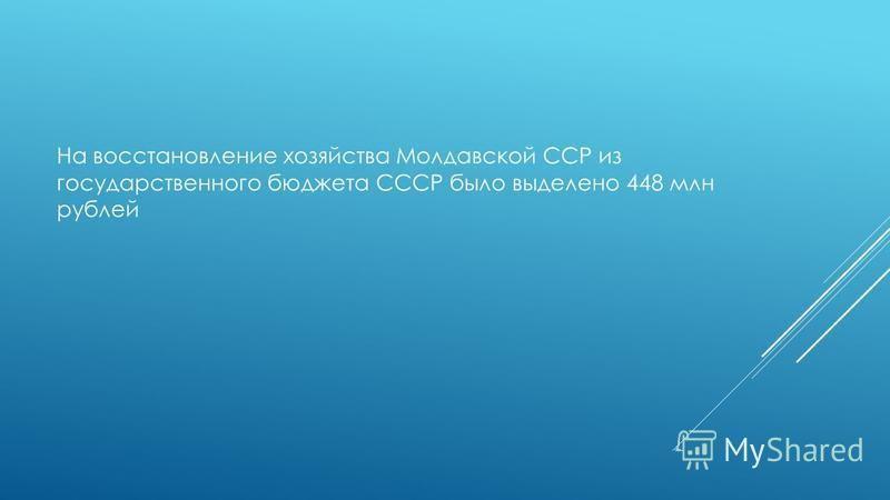 На восстановление хозяйства Молдавской ССР из государственного бюджета СССР было выделено 448 млн рублей