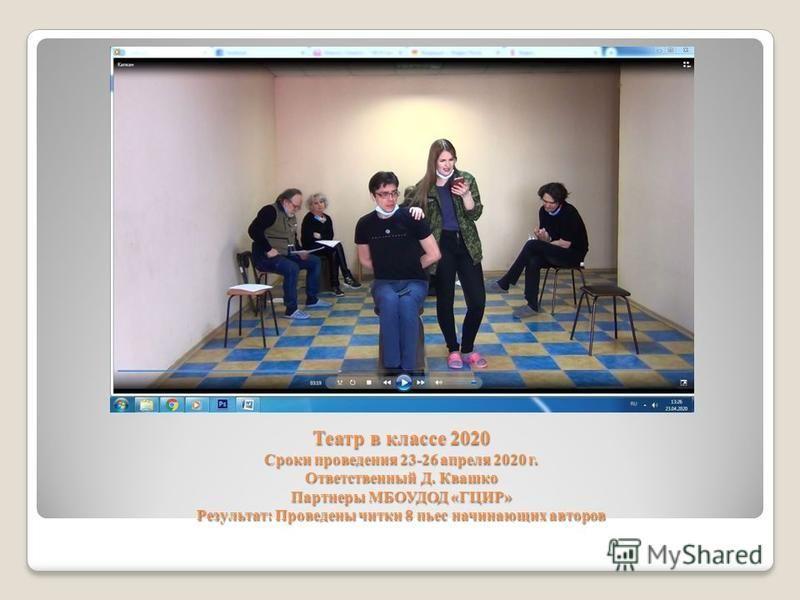 Театр в классе 2020 Сроки проведения 23-26 апреля 2020 г. Ответственный Д. Квашко Партнеры МБОУДОД «ГЦИР» Результат: Проведены читки 8 пьес начинающих авторов
