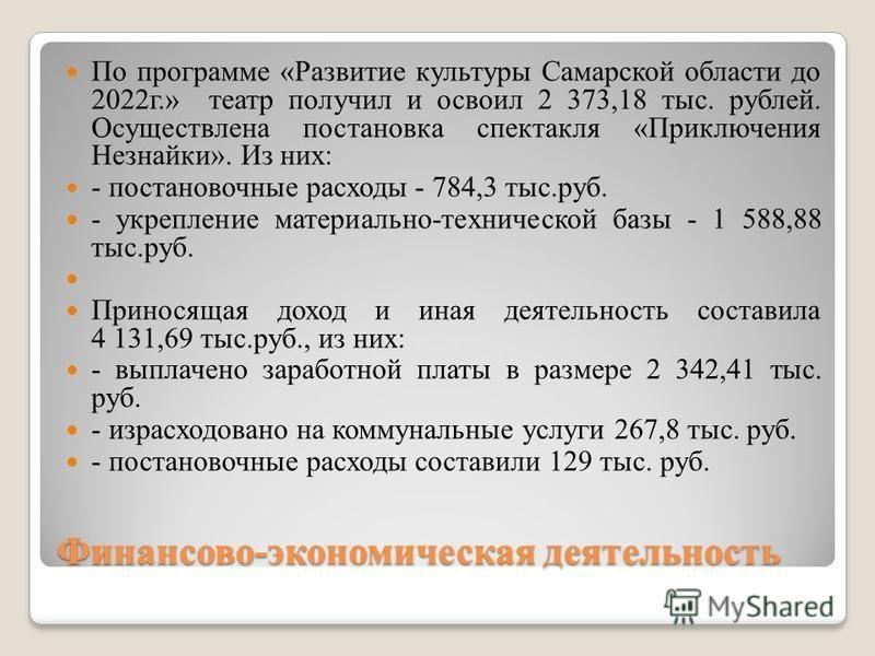Финансово-экономическая деятельность По программе «Развитие культуры Самарской области до 2022 г.» театр получил и освоил 2 373,18 тыс. рублей. Осуществлена постановка спектакля «Приключения Незнайки». Из них: - постановочные расходы - 784,3 тыс.руб.