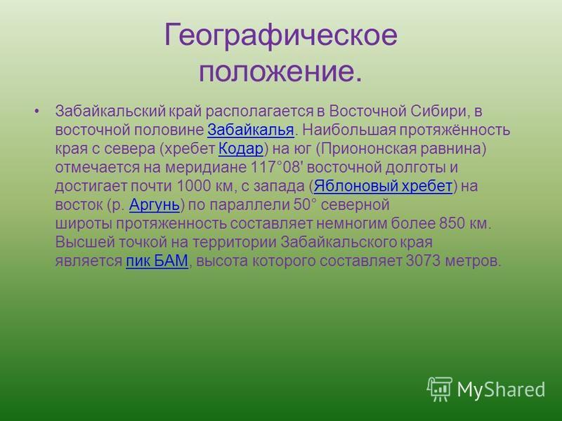 Географическое положение. Забайкатульский край располагается в Восточной Сибири, в восточной половине Забайкалья. Наибольшая протяжённость края с севера (хребет Кодар) на юг (Приононская равнина) отмечается на меридиане 117°08' восточной долготы и до