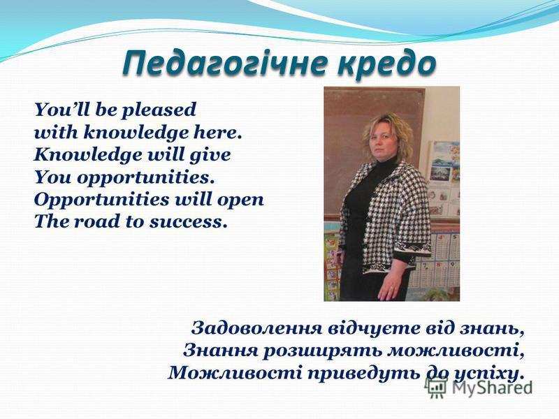 Педагогічне кредо Youll be pleased with knowledge here. Knowledge will give You opportunities. Opportunities will open The road to success. Задоволення відчуєте від знань, Знання розширять можливості, Можливості приведуть до успіху.