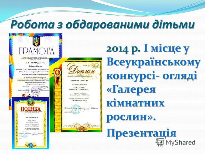 Робота з обдарованими дітьми 2014 р. І місце у Всеукраїнському конкурсі- огляді «Галерея кімнатних рослин». Презентація