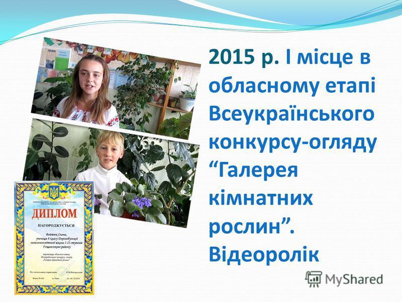 2015 р. І місце в обласному етапі Всеукраїнського конкурсу-огляду Галерея кімнатних рослин. Відеоролік