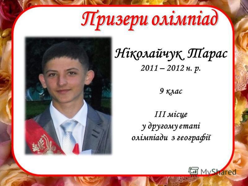 Ніколайчук Тарас 2011 – 2012 н. р. 9 клас ІІІ місце у другому етапі олімпіади з географії