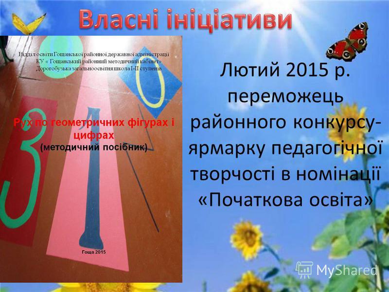 Лютий 2015 р. переможець районного конкурсу- ярмарку педагогічної творчості в номінації «Початкова освіта»