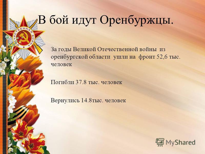 В бой идут Оренбуржцы. За годы Великой Отечественной войны из оренбургской области ушли на фронт 52,6 тыс. человек Погибли 37.8 тыс. человек Вернулись 14.8 тыс. человек