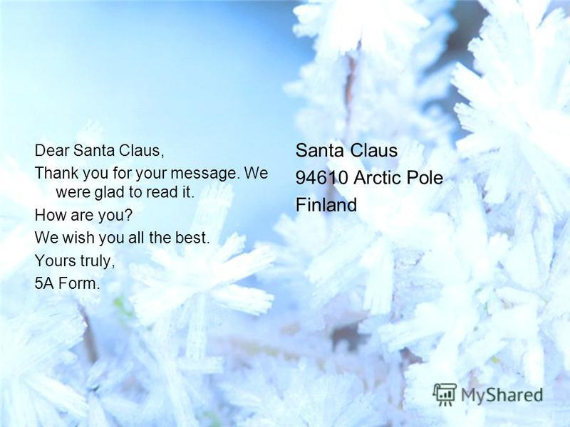 Dear Santa Claus, Thank you for your message. We were glad to read it. How are you? We wish you all the best. Yours truly, 5A Form. Santa Claus 94610 Arctic Pole Finland