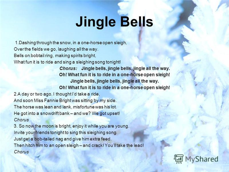 Jingle Bells 1. Dashing through the snow, in a one-horse open sleigh, Over the fields we go, laughing all the way. Bells on bobtail ring, making spirits bright, What fun it is to ride and sing a sleighing song tonight! Chorus: Jingle bells, jingle be