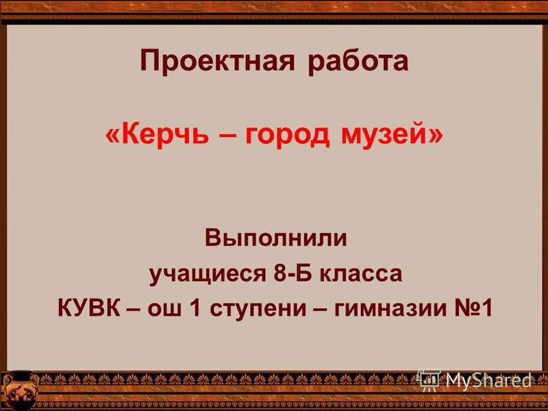 Проектная работа «Керчь – город музей» Выполнили учащиеся 8-Б класса КУВК – ош 1 ступени – гимназии 1