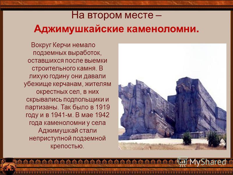 На втором месте – Аджимушкайские каменоломни. Вокруг Керчи немало подземных выработок, оставшихся после выемки строительного камня. В лихую годину они давали убежище керчанам, жителям окрестных сел, в них скрывались подпольщики и партизаны. Так было