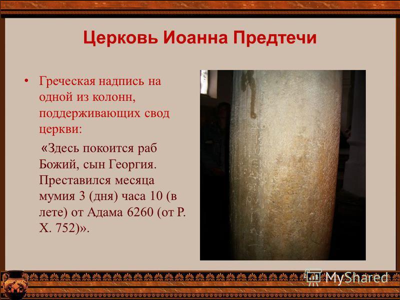 Церковь Иоанна Предтечи Греческая надпись на одной из колонн, поддерживающих свод церкви: « Здесь покоится раб Божий, сын Георгия. Преставился месяца мумия 3 (дня) часа 10 (в лете) от Адама 6260 (от Р. X. 752)».