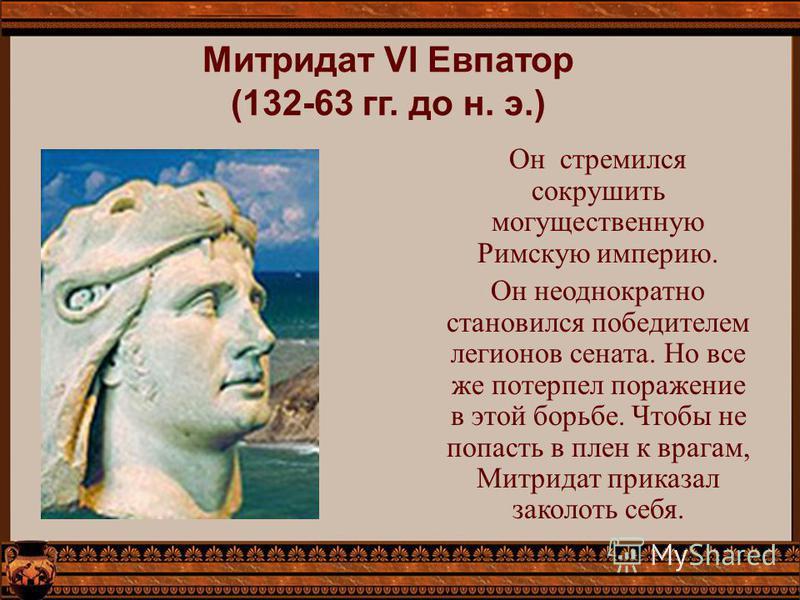 Митридат VI Евпатор (132-63 гг. до н. э.) Он стремился сокрушить могущественную Римскую империю. Он неоднократно становился победителем легионов сената. Но все же потерпел поражение в этой борьбе. Чтобы не попасть в плен к врагам, Митридат приказал з