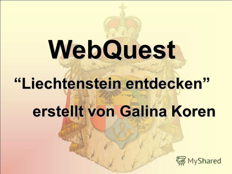 WebQuest Liechtenstein entdecken erstellt von Galina Koren erstellt von Galina Koren