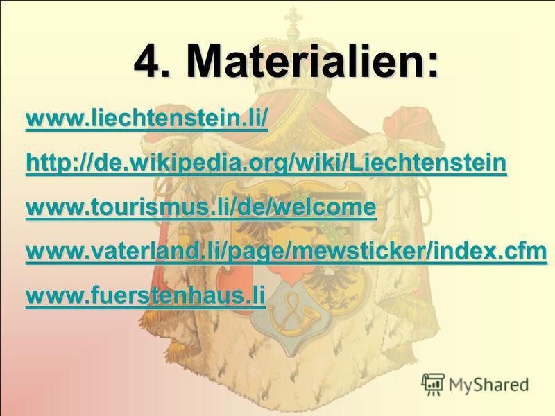 4. Materialien: www.liechtenstein.li/ http://de.wikipedia.org/wiki/Liechtenstein www.tourismus.li/de/welcome www.vaterland.li/page/mewsticker/index.cfm www.fuerstenhaus.li