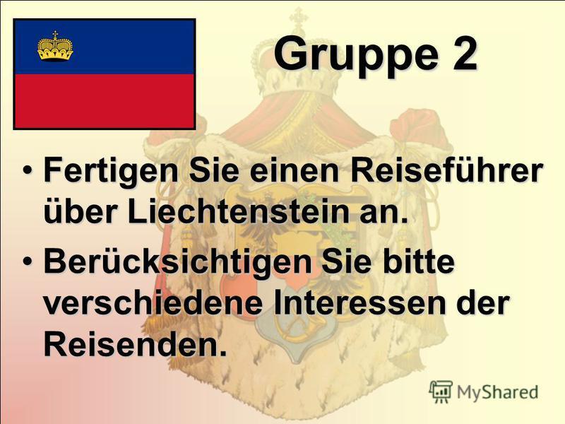 Gruppe 2 Fertigen Sie einen Reiseführer über Liechtenstein an.Fertigen Sie einen Reiseführer über Liechtenstein an. Berücksichtigen Sie bitte verschiedene Interessen der Reisenden.Berücksichtigen Sie bitte verschiedene Interessen der Reisenden.