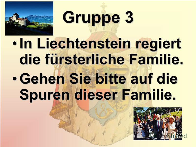 Gruppe 3 In Liechtenstein regiert die fürsterliche Familie.In Liechtenstein regiert die fürsterliche Familie. Gehen Sie bitte auf die Spuren dieser Familie.Gehen Sie bitte auf die Spuren dieser Familie.
